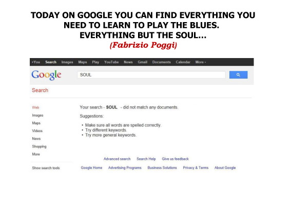 TODAY ON GOOGLE YOU CAN FIND EVERYTHING YOU NEED TO LEARN TO PLAY THE BLUES. EVERYTHING BUT THE SOUL…(Fabrizio Poggi)